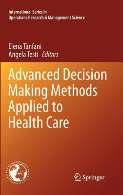 Advanced Decision Making Methods Applied to Health Care By Tanfani, Elena (EDT)/ Testi, Angela (EDT)